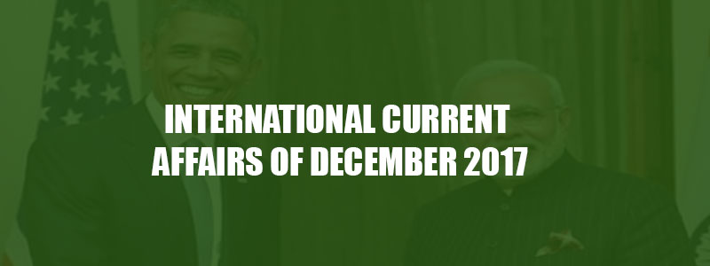 INTERNATIONAL CURRENT AFFAIRS OF DECEMBER 2017