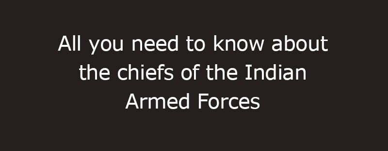 All you need to know about the chiefs of the Indian Armed Forces