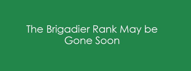 The Brigadier Rank May be Gone Soon