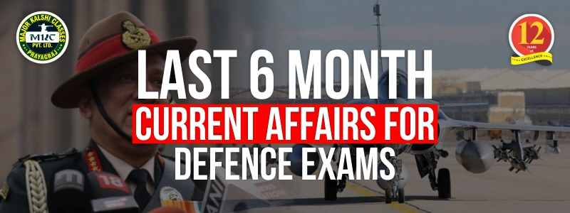 Last 6 month Current Affairs for Defense Examination